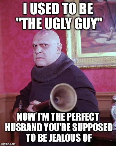"Uncle Fester  | I USED TO BE ""THE UGLY GUY"" NOW I'M THE PERFECT HUSBAND YOU'RE SUPPOSED TO BE JEALOUS OF 