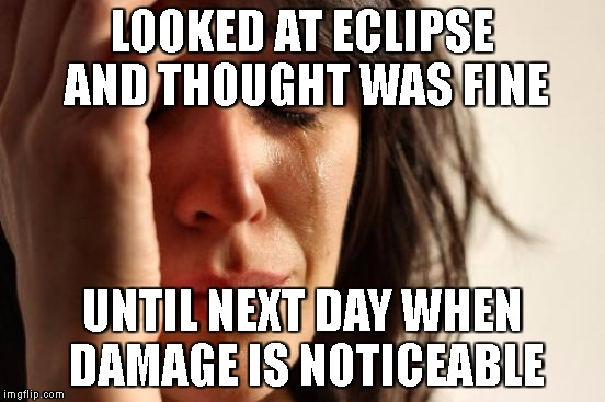 First World Problems Meme | LOOKED AT ECLIPSE AND THOUGHT WAS FINE UNTIL NEXT DAY WHEN DAMAGE IS NOTICEABLE | image tagged in memes,first world problems | made w/ Imgflip meme maker
