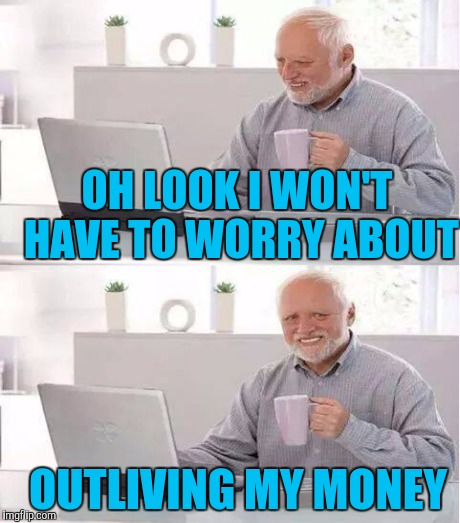 OH LOOK I WON'T HAVE TO WORRY ABOUT OUTLIVING MY MONEY | image tagged in hide the pain harold,memes | made w/ Imgflip meme maker