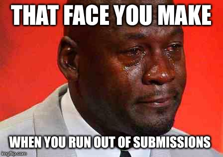 crying michael jordan | THAT FACE YOU MAKE WHEN YOU RUN OUT OF SUBMISSIONS | image tagged in crying michael jordan | made w/ Imgflip meme maker