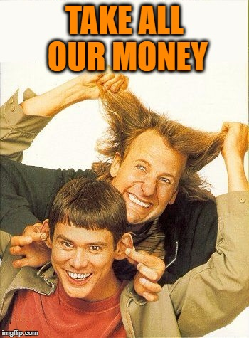 DUMB and dumber | TAKE ALL OUR MONEY | image tagged in dumb and dumber | made w/ Imgflip meme maker