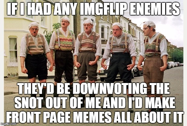 But I don't so I enjoy commenting on threads and flipping for gold!  Have fun everyone!! | IF I HAD ANY IMGFLIP ENEMIES THEY'D BE DOWNVOTING THE SNOT OUT OF ME AND I'D MAKE FRONT PAGE MEMES ALL ABOUT IT | image tagged in monty python,have fun,funny,memes,and now for something completely different | made w/ Imgflip meme maker