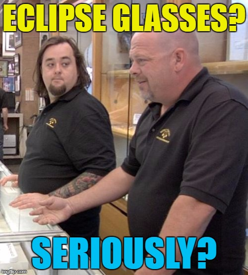 Rick's not impressed - Chumlee however... :) | ECLIPSE GLASSES? SERIOUSLY? | image tagged in pawn stars rebuttal,memes,eclipse,eclipse glasses,chumlee,rick pawn stars | made w/ Imgflip meme maker