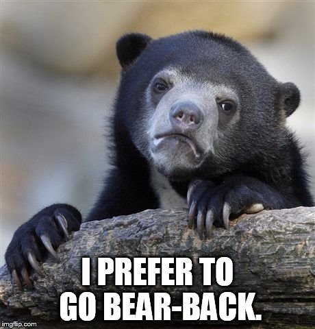Confession Bear Meme | I PREFER TO GO BEAR-BACK. | image tagged in memes,confession bear | made w/ Imgflip meme maker