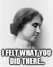 Helen Keller | I FELT WHAT YOU DID THERE... | image tagged in helen keller | made w/ Imgflip meme maker