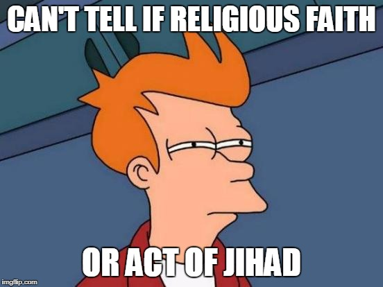 Futurama Fry Meme | CAN'T TELL IF RELIGIOUS FAITH OR ACT OF JIHAD | image tagged in memes,futurama fry | made w/ Imgflip meme maker