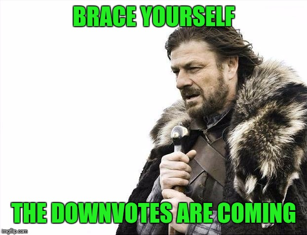 Brace Yourselves X is Coming Meme | BRACE YOURSELF THE DOWNVOTES ARE COMING | image tagged in memes,brace yourselves x is coming | made w/ Imgflip meme maker