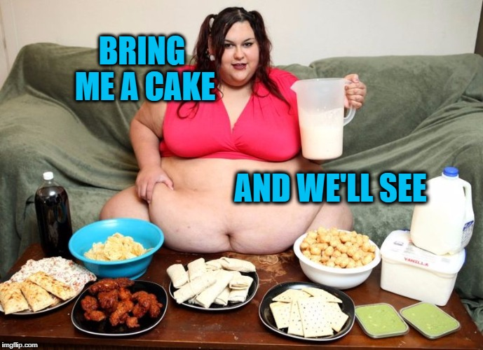 BRING ME A CAKE AND WE'LL SEE | image tagged in huge | made w/ Imgflip meme maker