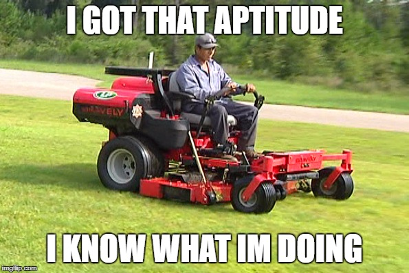I GOT THAT APTITUDE I KNOW WHAT IM DOING | image tagged in landscaper on a riding lawn mower | made w/ Imgflip meme maker