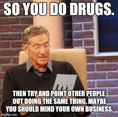 Maury Lie Detector Meme | SO YOU DO DRUGS. THEN TRY AND POINT OTHER PEOPLE OUT DOING THE SAME THING. MAYBE YOU SHOULD MIND YOUR OWN BUSINESS. | image tagged in memes,maury lie detector | made w/ Imgflip meme maker