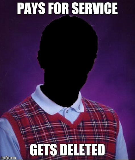 Pay to play | PAYS FOR SERVICE GETS DELETED | image tagged in memes,bad luck brian,deleted accounts,service | made w/ Imgflip meme maker