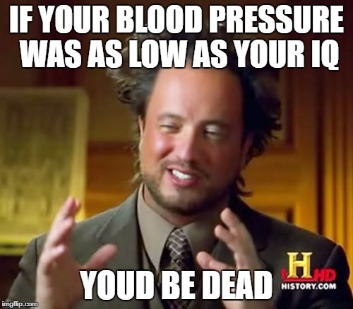 Ancient Aliens Meme | IF YOUR BLOOD PRESSURE WAS AS LOW AS YOUR IQ YOUD BE DEAD | image tagged in memes,ancient aliens | made w/ Imgflip meme maker