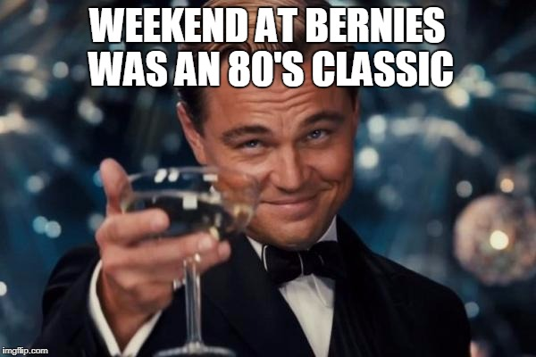 Leonardo Dicaprio Cheers Meme | WEEKEND AT BERNIES WAS AN 80'S CLASSIC | image tagged in memes,leonardo dicaprio cheers | made w/ Imgflip meme maker