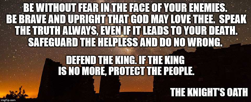 The Knight's Oath | BE WITHOUT FEAR IN THE FACE OF YOUR ENEMIES. BE BRAVE AND UPRIGHT THAT GOD MAY LOVE THEE.  SPEAK THE TRUTH ALWAYS, EVEN IF IT LEADS TO YOUR  | image tagged in fear honor loyalty face enemies brave upright god love truth death protect helpless right wrong defend king oath knight castle | made w/ Imgflip meme maker