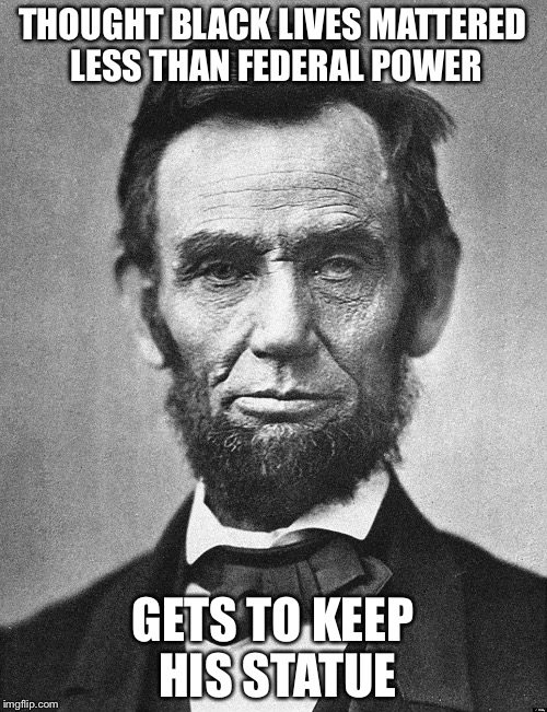 Abraham Lincoln |  THOUGHT BLACK LIVES MATTERED LESS THAN FEDERAL POWER; GETS TO KEEP HIS STATUE | image tagged in abraham lincoln | made w/ Imgflip meme maker