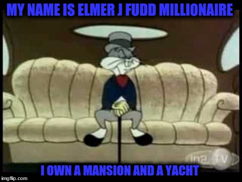 MY NAME IS ELMER J FUDD MILLIONAIRE I OWN A MANSION AND A YACHT | made w/ Imgflip meme maker
