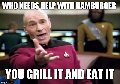 Hamburger Helper? | WHO NEEDS HELP WITH HAMBURGER YOU GRILL IT AND EAT IT | image tagged in memes,picard wtf | made w/ Imgflip meme maker