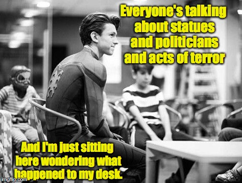 ...and my mask | Everyone's talking about statues and politicians and acts of terror And I'm just sitting here wondering what happened to my desk. | image tagged in spiderman,tom holland | made w/ Imgflip meme maker