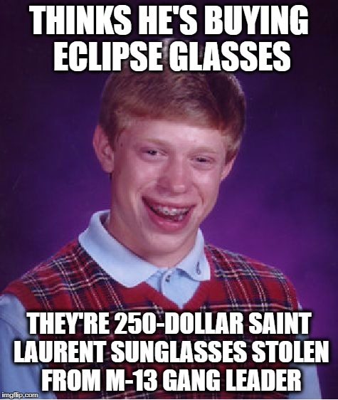Bad Luck Brian Meme | THINKS HE'S BUYING ECLIPSE GLASSES THEY'RE 250-DOLLAR SAINT LAURENT SUNGLASSES STOLEN FROM M-13 GANG LEADER | image tagged in memes,bad luck brian | made w/ Imgflip meme maker