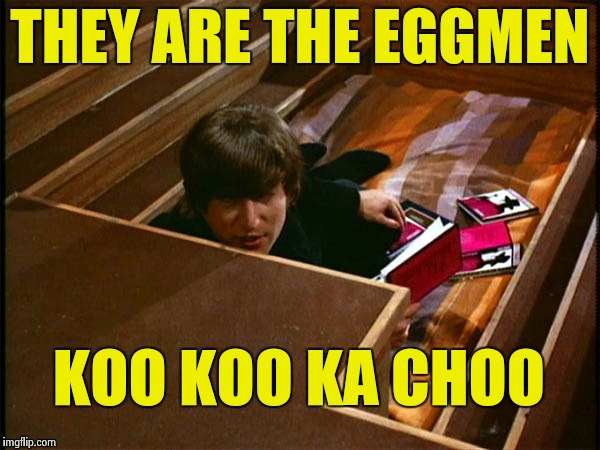 John in his pit | THEY ARE THE EGGMEN KOO KOO KA CHOO | image tagged in john in his pit | made w/ Imgflip meme maker