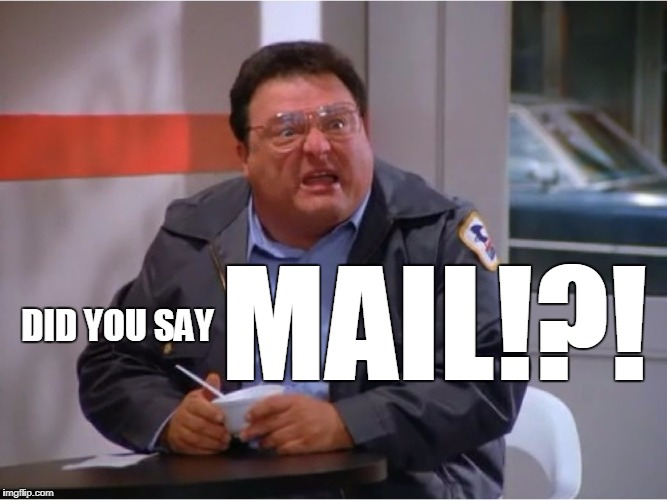 Newman Angry Mailman | DID YOU SAY MAIL!?! | image tagged in newman angry mailman | made w/ Imgflip meme maker
