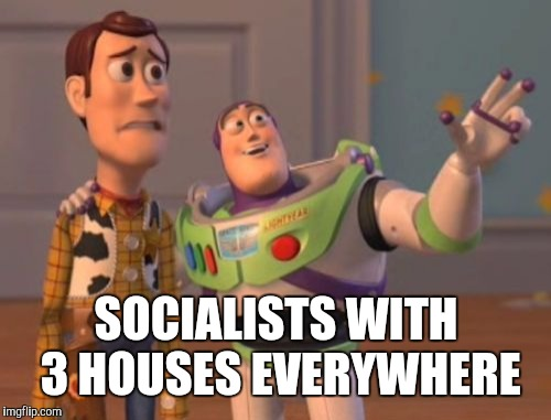 X, X Everywhere Meme | SOCIALISTS WITH 3 HOUSES EVERYWHERE | image tagged in memes,x,x everywhere,x x everywhere | made w/ Imgflip meme maker