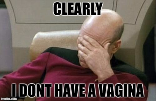 Captain Picard Facepalm Meme | CLEARLY I DONT HAVE A VA**NA | image tagged in memes,captain picard facepalm | made w/ Imgflip meme maker