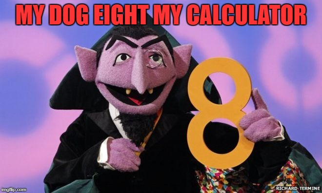 MY DOG EIGHT MY CALCULATOR | made w/ Imgflip meme maker