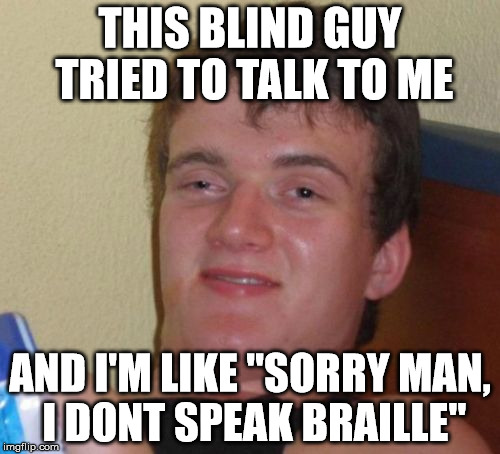 "10 Guy Meme | THIS BLIND GUY TRIED TO TALK TO ME AND I'M LIKE ""SORRY MAN, I DONT SPEAK BRAILLE"" 