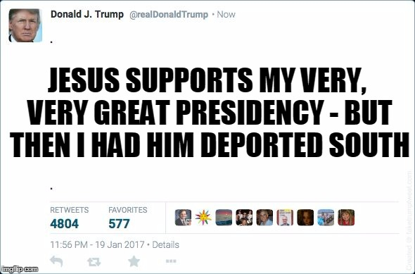 JESUS SUPPORTS MY VERY, VERY GREAT PRESIDENCY - BUT THEN I HAD HIM DEPORTED SOUTH | made w/ Imgflip meme maker