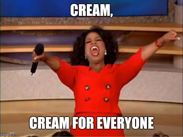 Oprah You Get A Meme | CREAM, CREAM FOR EVERYONE | image tagged in memes,oprah you get a | made w/ Imgflip meme maker