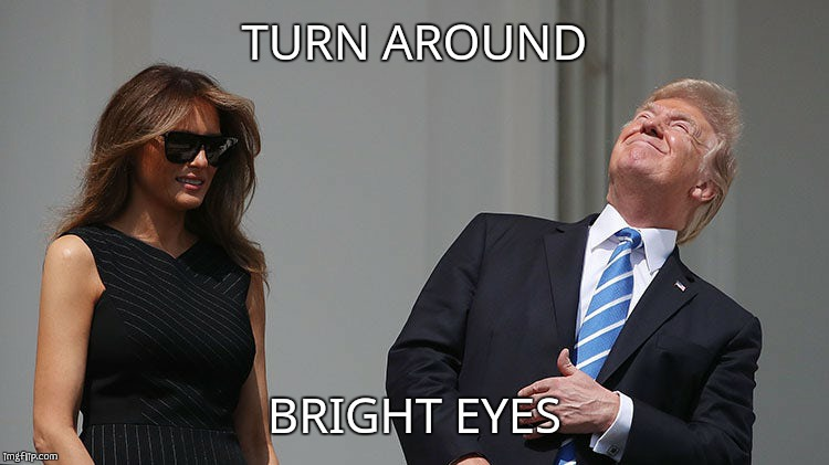 Trump Eclipse | TURN AROUND BRIGHT EYES | image tagged in donald trump,solar eclipse,eclipse,eclipse 2017,total eclipse,trump | made w/ Imgflip meme maker