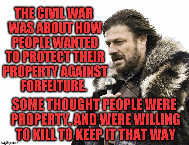 Plain and Simple | THE CIVIL WAR WAS ABOUT HOW PEOPLE WANTED TO PROTECT THEIR PROPERTY AGAINST FORFEITURE. SOME THOUGHT PEOPLE WERE PROPERTY, AND WERE WILLING  | image tagged in memes,brace yourselves x is coming | made w/ Imgflip meme maker