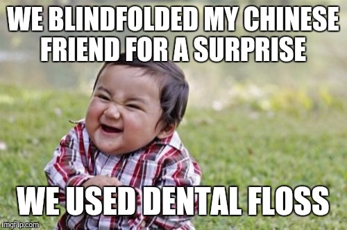 Evil Toddler Meme | WE BLINDFOLDED MY CHINESE FRIEND FOR A SURPRISE WE USED DENTAL FLOSS | image tagged in memes,evil toddler | made w/ Imgflip meme maker