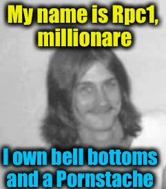 My name is Rpc1, millionare I own bell bottoms and a Pornstache | made w/ Imgflip meme maker