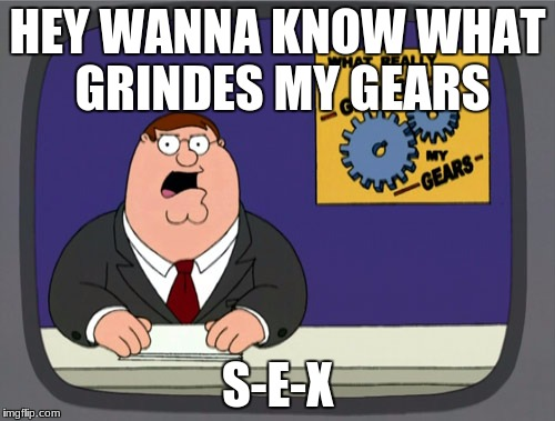 Peter Griffin News Meme | HEY WANNA KNOW WHAT GRINDES MY GEARS S-E-X | image tagged in memes,peter griffin news | made w/ Imgflip meme maker