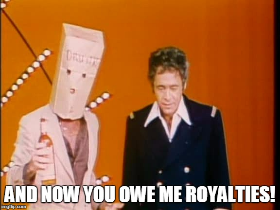 AND NOW YOU OWE ME ROYALTIES! | made w/ Imgflip meme maker