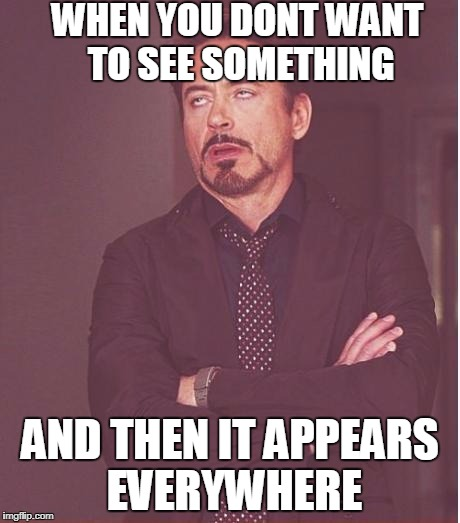 Face You Make Robert Downey Jr Meme | WHEN YOU DONT WANT TO SEE SOMETHING AND THEN IT APPEARS EVERYWHERE | image tagged in memes,face you make robert downey jr,annoyed,everywhere | made w/ Imgflip meme maker