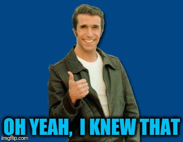 the Fonz | OH YEAH,  I KNEW THAT | image tagged in the fonz | made w/ Imgflip meme maker