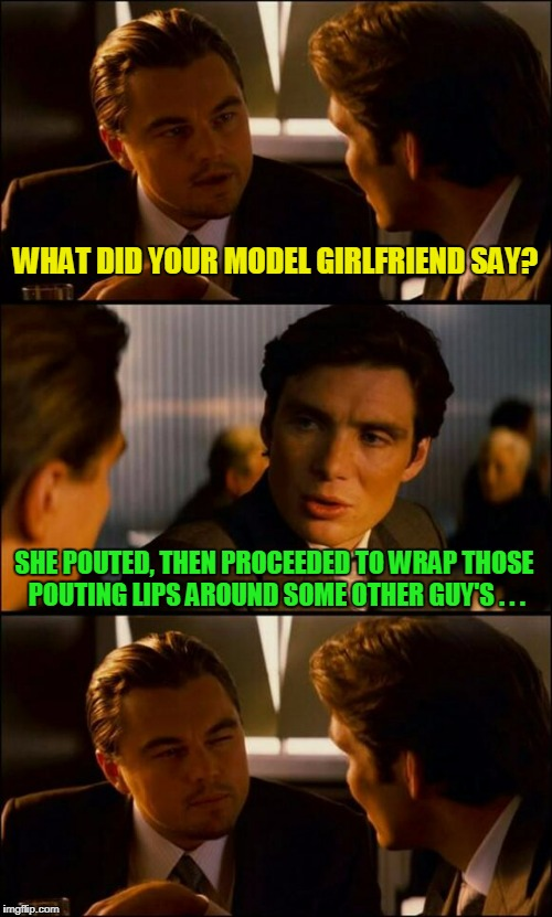 WHAT DID YOUR MODEL GIRLFRIEND SAY? SHE POUTED, THEN PROCEEDED TO WRAP THOSE POUTING LIPS AROUND SOME OTHER GUY'S . . . | made w/ Imgflip meme maker