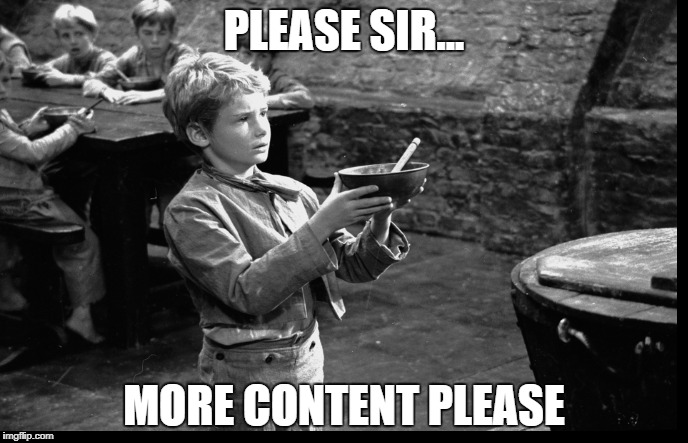 Please Sir...More content Please | PLEASE SIR... MORE CONTENT PLEASE | image tagged in please,sir,more content,game content,no content,content | made w/ Imgflip meme maker