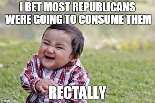 Evil Toddler Meme | I BET MOST REPUBLICANS WERE GOING TO CONSUME THEM RECTALLY | image tagged in memes,evil toddler | made w/ Imgflip meme maker