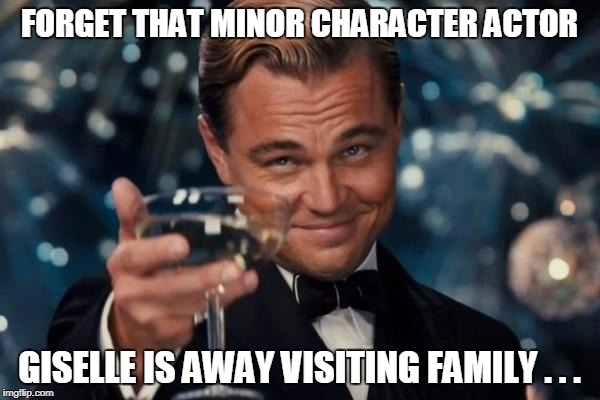 Leonardo Dicaprio Cheers Meme | FORGET THAT MINOR CHARACTER ACTOR GISELLE IS AWAY VISITING FAMILY . . . | image tagged in memes,leonardo dicaprio cheers | made w/ Imgflip meme maker