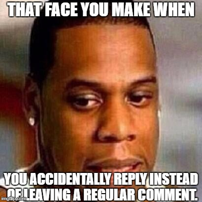 True story. | THAT FACE YOU MAKE WHEN YOU ACCIDENTALLY REPLY INSTEAD OF LEAVING A REGULAR COMMENT. | image tagged in whoops,memes,tfymw | made w/ Imgflip meme maker