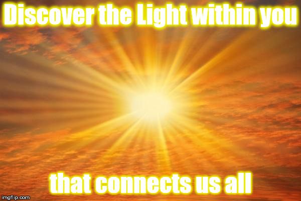 sunshine | Discover the Light within you that connects us all | image tagged in sunshine | made w/ Imgflip meme maker