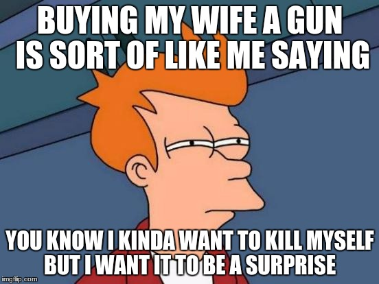 Futurama Fry Meme | BUYING MY WIFE A GUN IS SORT OF LIKE ME SAYING YOU KNOW I KINDA WANT TO KILL MYSELF BUT I WANT IT TO BE A SURPRISE | image tagged in memes,futurama fry | made w/ Imgflip meme maker