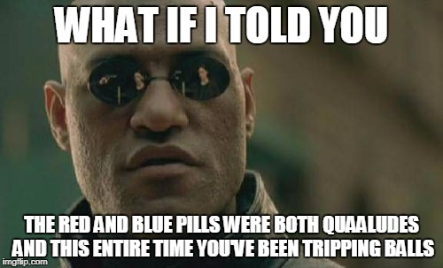 Matrix Morpheus Meme | WHAT IF I TOLD YOU THE RED AND BLUE PILLS WERE BOTH QUAALUDES AND THIS ENTIRE TIME YOU'VE BEEN TRIPPING BALLS | image tagged in memes,matrix morpheus | made w/ Imgflip meme maker