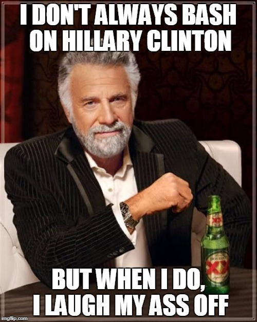 The Most Interesting Man In The World Meme | I DON'T ALWAYS BASH ON HILLARY CLINTON BUT WHEN I DO, I LAUGH MY ASS OFF | image tagged in memes,the most interesting man in the world | made w/ Imgflip meme maker