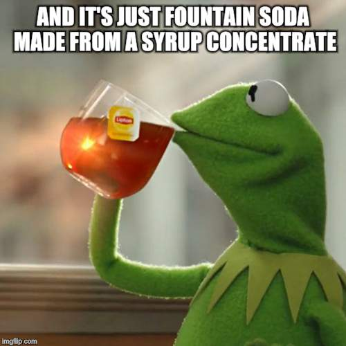 But Thats None Of My Business Meme | AND IT'S JUST FOUNTAIN SODA MADE FROM A SYRUP CONCENTRATE | image tagged in memes,but thats none of my business,kermit the frog | made w/ Imgflip meme maker