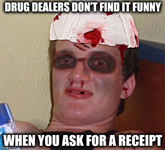 Beat Up 10 Guy | DRUG DEALERS DON'T FIND IT FUNNY WHEN YOU ASK FOR A RECEIPT | image tagged in beat up 10 guy | made w/ Imgflip meme maker